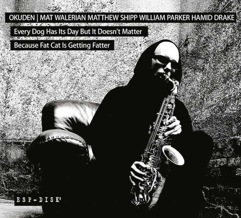 Okuden Quartet Mat Walerian Matthew Shipp William Parker Hamid Drake Every Dog Has Its Day But It Doesn't Matter Because Fat Cat Is Getting Fatter